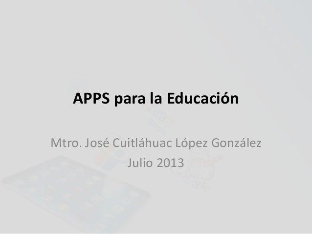 APPS para la Educación Mtro. José Cuitláhuac López González Julio 2013