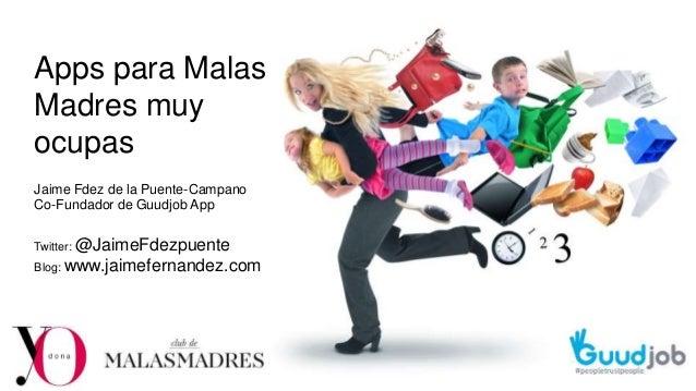 Apps para Malas Madres muy ocupas Jaime Fdez de la Puente-Campano Co-Fundador de Guudjob App Twitter: @JaimeFdezpuente Blo...