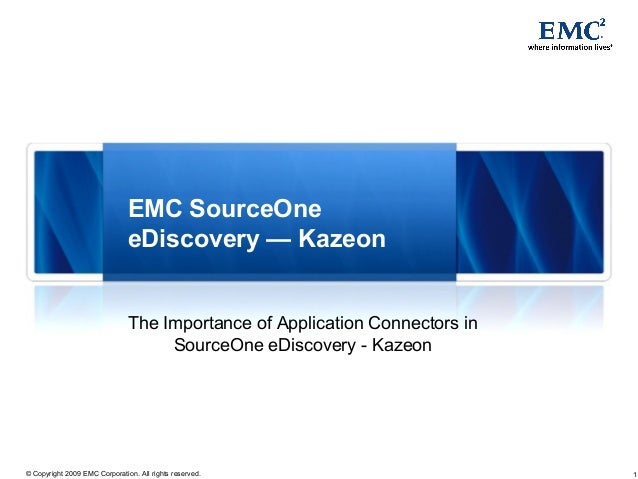 1© Copyright 2009 EMC Corporation. All rights reserved. EMC SourceOne eDiscovery — Kazeon The Importance of Application Co...