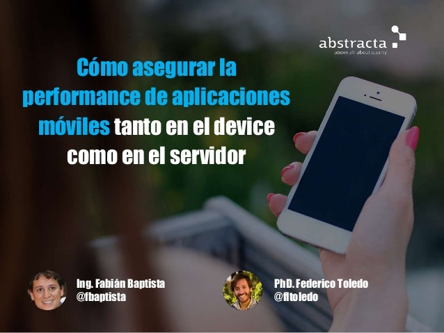 Cómo asegurar la performance de aplicaciones móviles tanto en el device como en el servidor PhD. Federico Toledo @fltoledo...