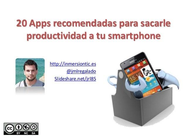 20 Apps recomendadas para sacarle productividad a tu smartphone http://inmersiontic.es @jmlregalado Slideshare.net/jrl85