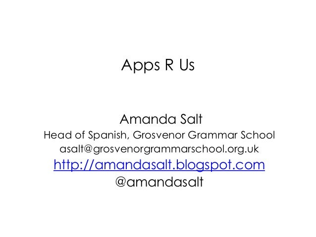 Apps R Us Amanda Salt Head of Spanish, Grosvenor Grammar School asalt@grosvenorgrammarschool.org.uk http://amandasalt.blog...