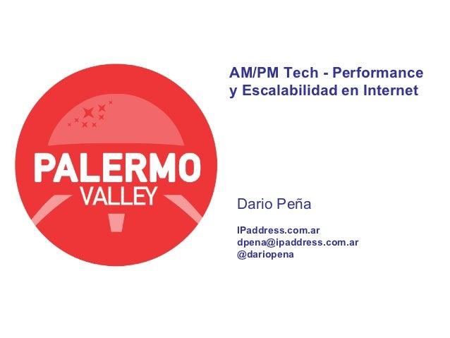AM/PM Tech - Performancey Escalabilidad en Internet Dario Peña IPaddress.com.ar dpena@ipaddress.com.ar @dariopena