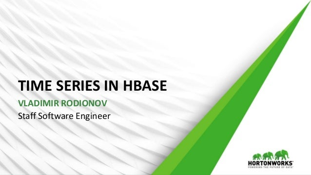TIME SERIES IN HBASE Staff Software Engineer VLADIMIR RODIONOV