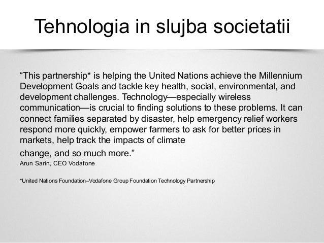 "Tehnologia in slujba societatii""This partnership* is helping the United Nations achieve the MillenniumDevelopment Goals an..."