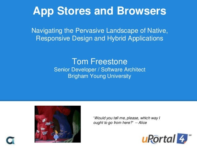App Stores and Browsers Navigating the Pervasive Landscape of Native, Responsive Design and Hybrid Applications Tom Freest...