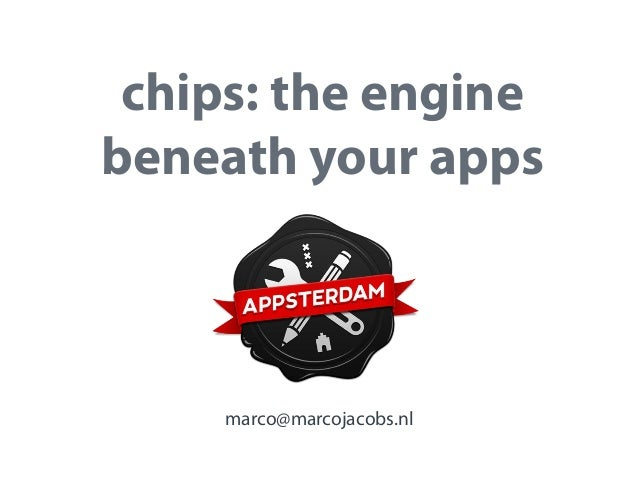 chips: the engine beneath your apps  marco@marcojacobs.nl