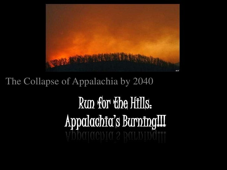 The Collapse of Appalachia by 2040                 Run for the Hills:              Appalachia's Burning!!!