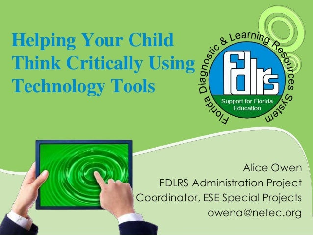 Helping Your Child Think Critically Using Technology Tools Alice Owen FDLRS Administration Project Coordinator, ESE Specia...