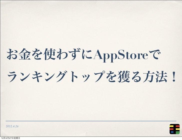 お金を使わずにAppStoreで  ランキングトップを獲る方法!  2012.4.2612年4月27日金曜日