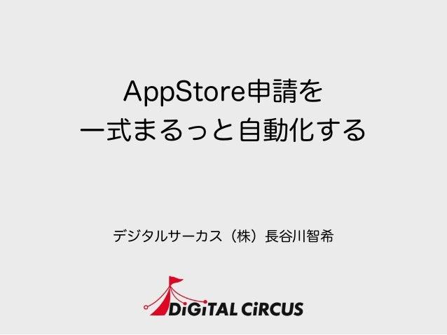 AppStore申請を 一式まるっと自動化する デジタルサーカス(株)長谷川智希