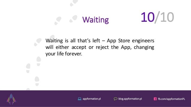 Waiting Waiting is all that's left – App Store engineers will either accept or reject the App, changing your life forever....