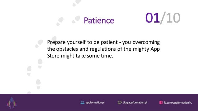 Patience Prepare yourself to be patient - you overcoming the obstacles and regulations of the mighty App Store might take ...