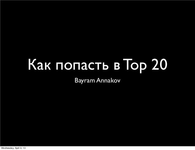 Как попасть в Top 20                               Bayram AnnakovWednesday, April 3, 13