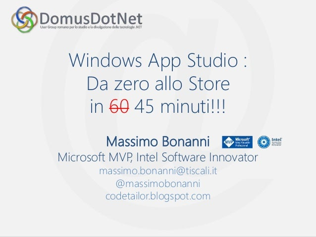 Windows App Studio : Da zero allo Store in 60 45 minuti!!! Massimo Bonanni Microsoft MVP, Intel Software Innovator massimo...