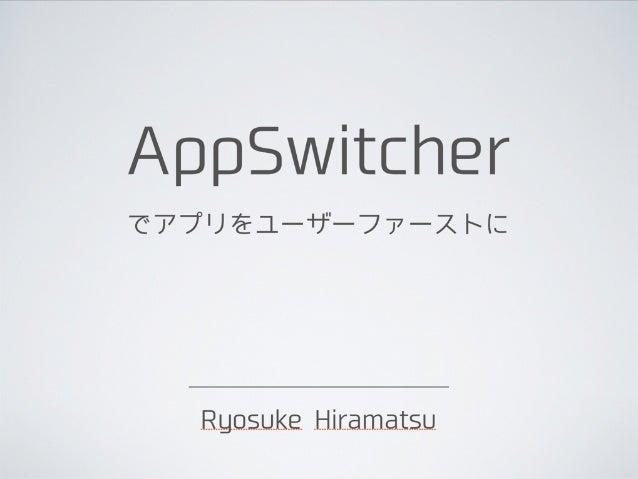 AppSwitcher でアプリをユーザーファーストに  Ryosuke Hiramatsu