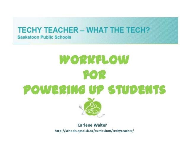 WorkflowforPowering Up StudentsCarlene Walterhttp://schools.spsd.sk.ca/curriculum/techyteacher/