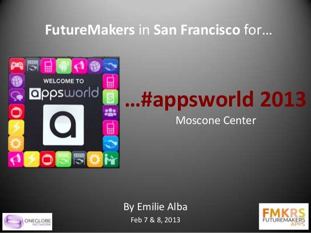 FutureMakers in San Francisco for…           …#appsworld 2013                         Moscone Center           By Emilie A...