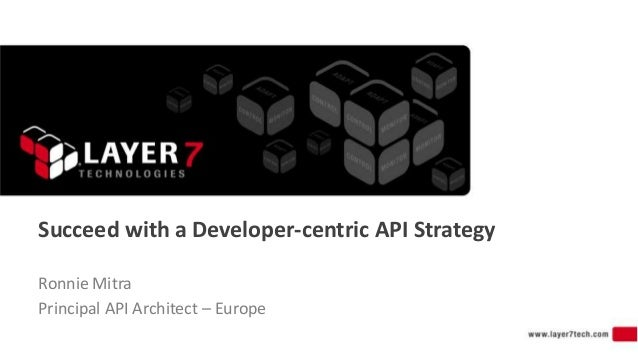 Succeed with a Developer-centric API Strategy Ronnie Mitra Principal API Architect – Europe