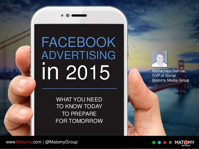 FACEBOOK ADVERTISING  in 2015 WHAT YOU NEED TO KNOW TODAY TO PREPARE FOR TOMORROW  www.Matomy.com | @MatomyGroup  Menachem...