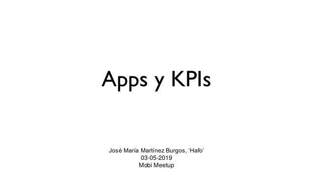 Apps y KPIs José María Martínez Burgos, 'Hafo' 03-05-2019 Mobi Meetup