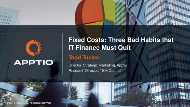 Fixed Costs: Three Bad Habits that IT Finance Must Quit Todd Tucker Director, Strategic Marketing, Apptio Research Directo...
