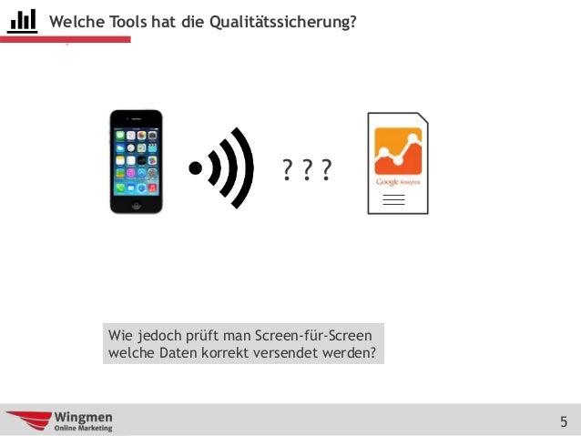 5 Welche Tools hat die Qualitätssicherung? ? ? ? Wie jedoch prüft man Screen-für-Screen welche Daten korrekt versendet wer...