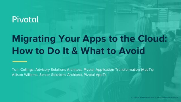© Copyright 2018 Pivotal Software, Inc. All rights Reserved. Version 1.0 Migrating Your Apps to the Cloud: How to Do It & ...