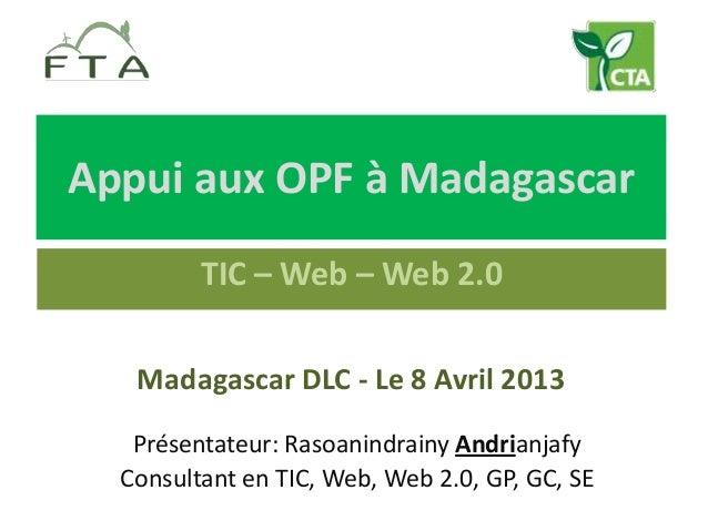 Appui aux OPF à Madagascar         TIC – Web – Web 2.0   Madagascar DLC - Le 8 Avril 2013   Présentateur: Rasoanindrainy A...
