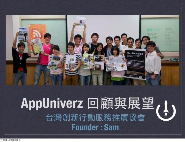 AppUniverz 回顧與展望                 台灣創新⾏行動服務推廣協會                    Founder : Sam13年2月23⽇日星期六