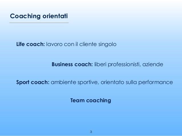 Life coach: lavoro con il cliente singolo Coaching orientati Business coach: liberi professionisti, aziende Sport coach: a...