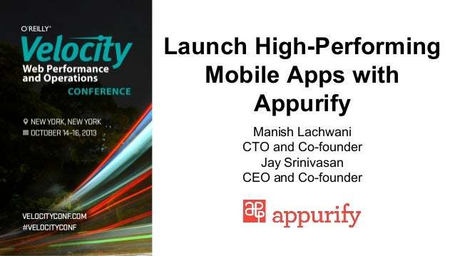 Launch High-Performing Mobile Apps with Appurify Manish Lachwani CTO and Co-founder Jay Srinivasan CEO and Co-founder