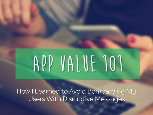 App Value 101 How I Learned to Avoid Bombarding My Users With Disruptive Messages