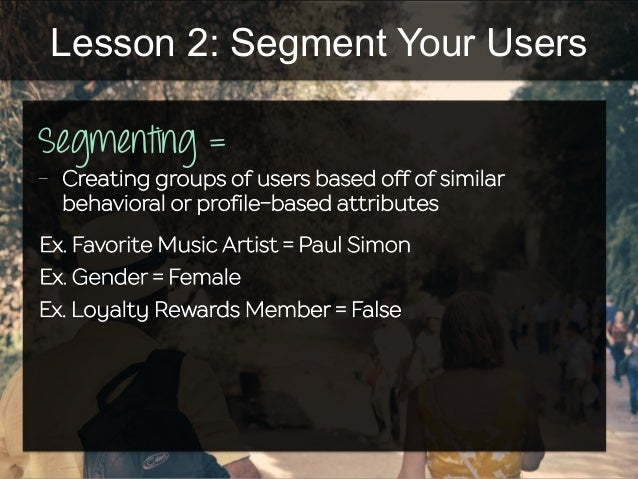 Lesson 2: Segment Your Users Segmenting = - Creating groups of users based off of similar behavioral or profile-based att...