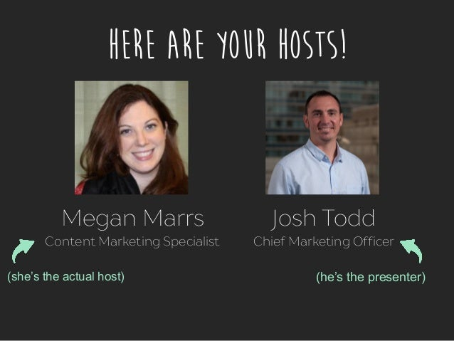 Here Are Your Hosts! Megan Marrs Content Marketing Specialist Josh Todd Chief Marketing Officer (she's the actual host) (h...