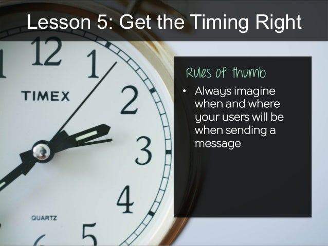 Lesson 5: Get the Timing Right •  Always imagine when and where your users will be when sending a message Rules of thumb