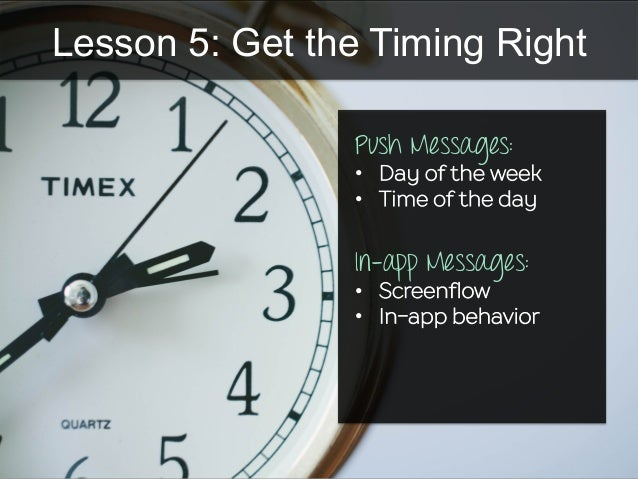 Lesson 5: Get the Timing Right Push Messages: •  Day of the week •  Time of the day In-app Messages: •  Screenflow •  In-a...
