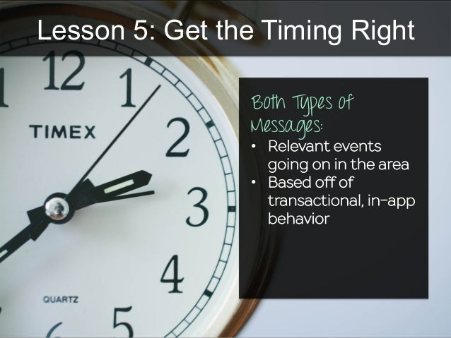 Lesson 5: Get the Timing Right Both Types of Messages: •  Relevant events going on in the area •  Based off of transaction...