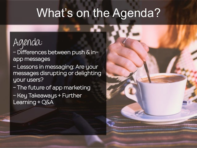 What's on the Agenda? Agenda: - Differences between push & in- app messages - Lessons in messaging: Are your messages disr...