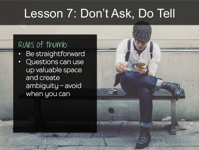 Lesson 7: Don't Ask, Do Tell Rules of thumb •  Be straightforward •  Questions can use up valuable space and create ambigu...