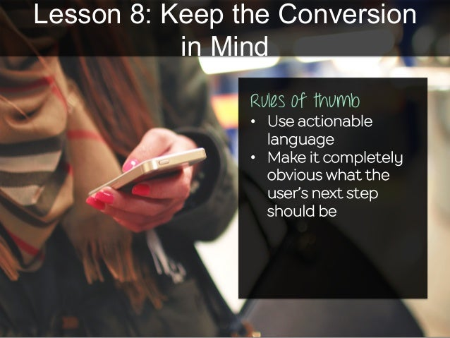 Lesson 8: Keep the Conversion in Mind Rules of thumb • Use actionable language • Make it completely obvious what the use...