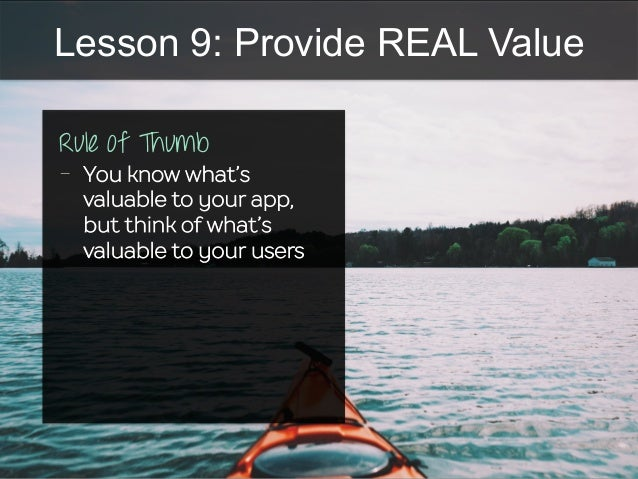 Lesson 9: Provide REAL Value Rule of Thumb -  You know what's valuable to your app, but think of what's valuable to your u...