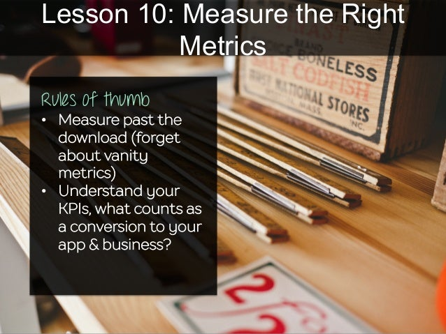Lesson 10: Measure the Right Metrics Rules of thumb • Measure past the download (forget about vanity metrics) • Understa...
