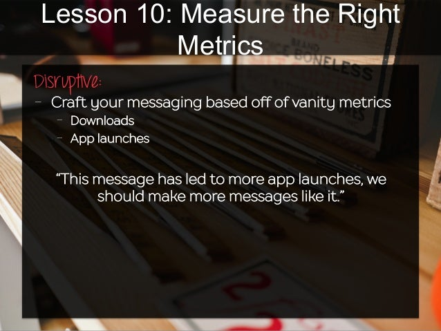 Lesson 10: Measure the Right Metrics Disruptive:   - Craft your messaging based off of vanity metrics - Downloads - A...