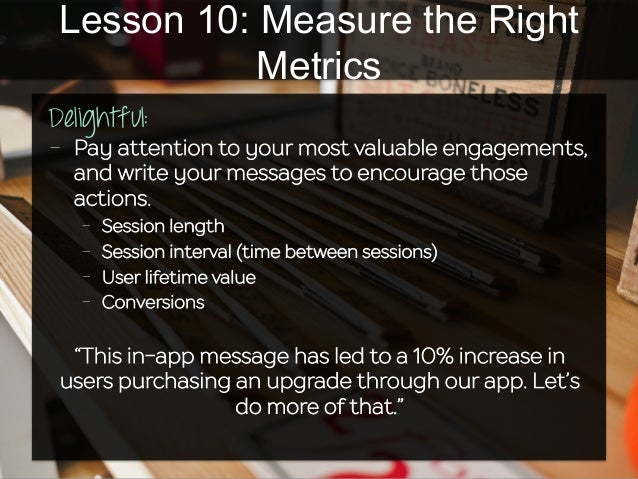 Lesson 10: Measure the Right Metrics Delightful:   - Pay attention to your most valuable engagements, and write your me...