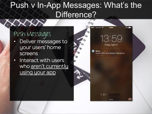 Push v In-App Messages: What's the Difference? Push Messages •  Deliver messages to your users' home screens •  Interact w...