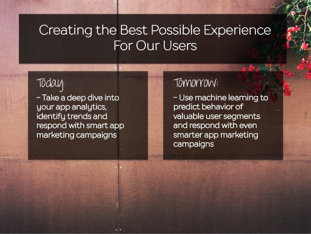 Creating the Best Possible Experience For Our Users Today: - Take a deep dive into your app analytics, identify trends and...