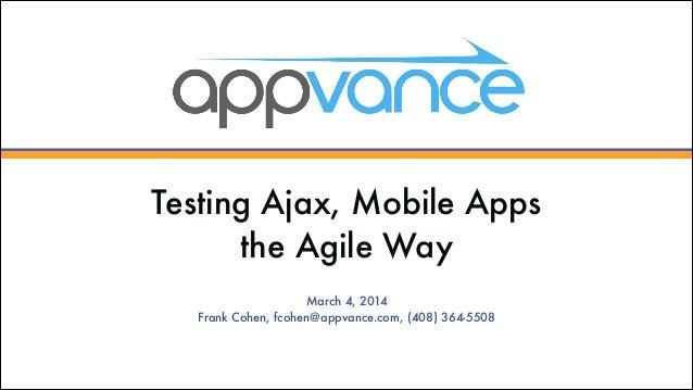 Testing Ajax, Mobile Apps the Agile Way March 4, 2014 Frank Cohen, fcohen@appvance.com, (408) 364-5508