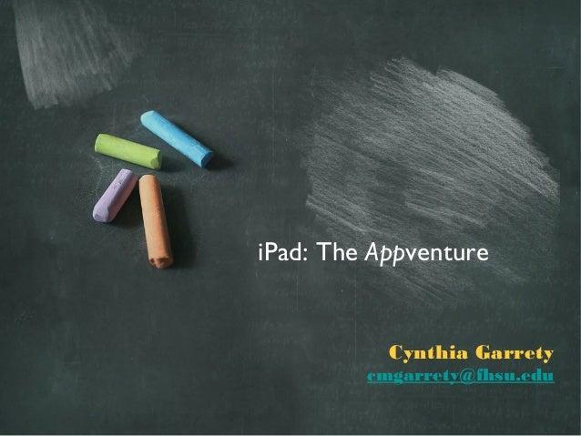 iPad: The Appventure           Cynthia Garrety         cmgarrety@fhsu.edu