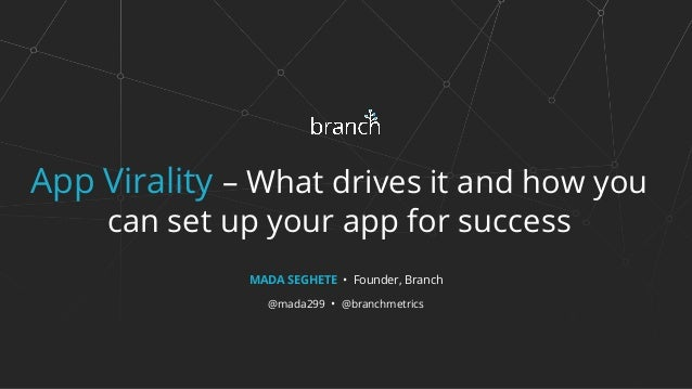 App Virality – What drives it and how you can set up your app for success MADA SEGHETE • Founder, Branch @mada299 • @branc...